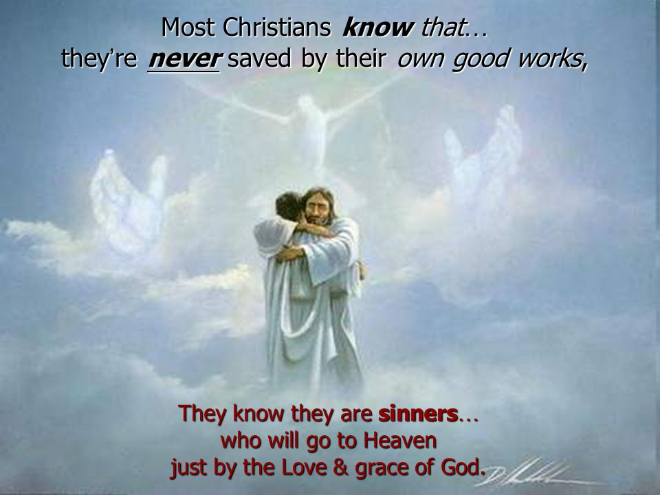 Most Christians know that … they ' re never saved by their own good works, They know they are sinners … who will go to Heaven just by the Love & grace of God.