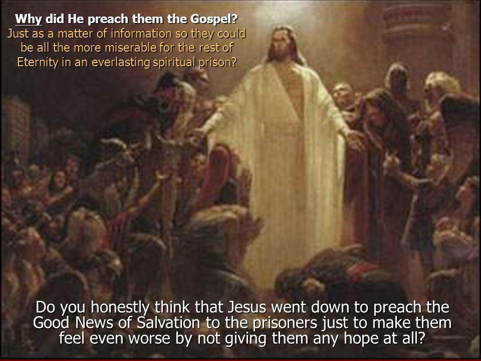 Do you honestly think that Jesus went down to preach the Good News of Salvation to the prisoners just to make them feel even worse by not giving them any hope at all.