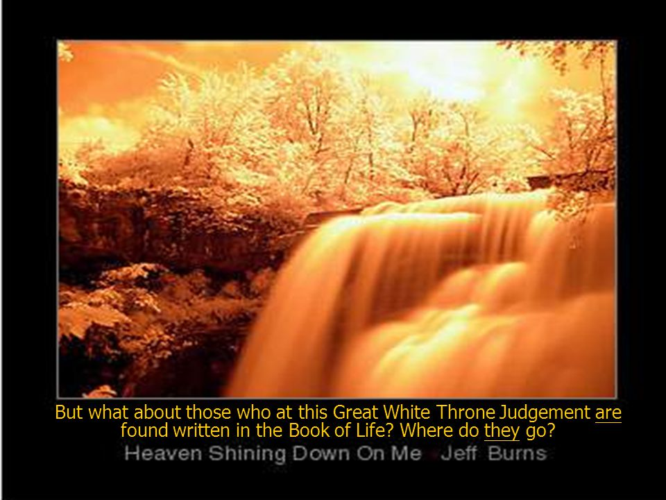 But what about those who at this Great White Throne Judgement are found written in the Book of Life.