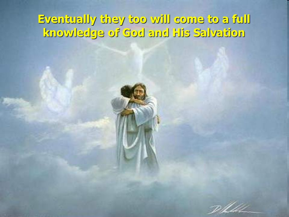 Eventually they too will come to a full knowledge of God and His Salvation
