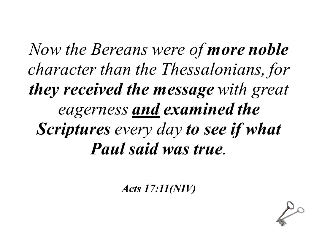 Now the Bereans were of more noble character than the Thessalonians, for they received the message with great eagerness and examined the Scriptures ev