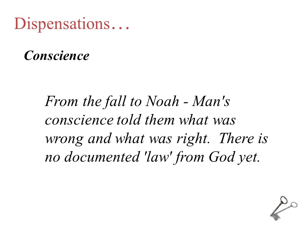 Dispensations … Conscience From the fall to Noah - Man's conscience told them what was wrong and what was right. There is no documented 'law' from God