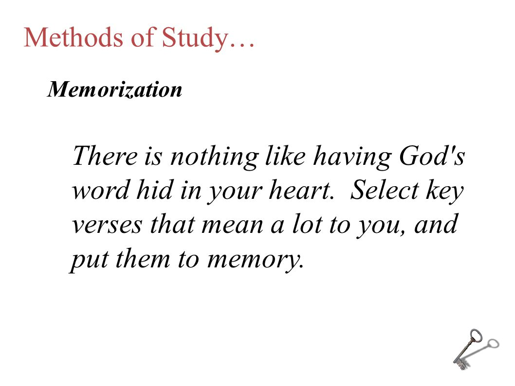 Methods of Study… Memorization There is nothing like having God's word hid in your heart. Select key verses that mean a lot to you, and put them to me