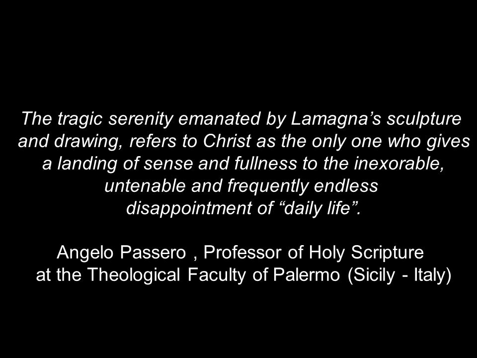 The tragic serenity emanated by Lamagna's sculpture and drawing, refers to Christ as the only one who gives a landing of sense and fullness to the inexorable, untenable and frequently endless disappointment of daily life .