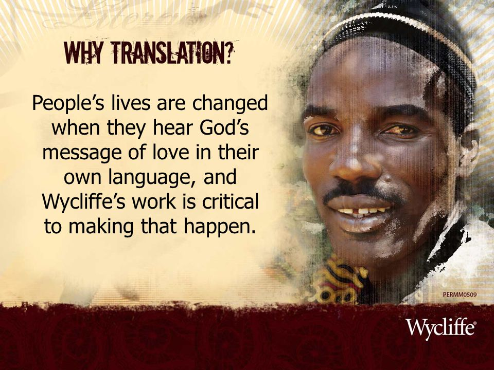 People's lives are changed when they hear God's message of love in their own language, and Wycliffe's work is critical to making that happen.