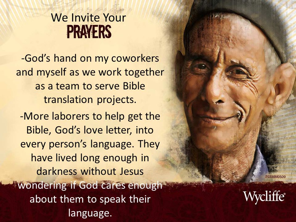 -God's hand on my coworkers and myself as we work together as a team to serve Bible translation projects. -More laborers to help get the Bible, God's
