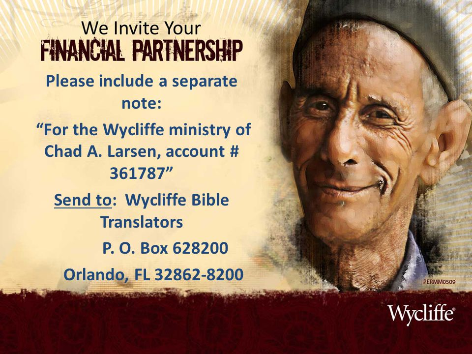 "Please include a separate note: ""For the Wycliffe ministry of Chad A. Larsen, account # 361787"" Send to:Wycliffe Bible Translators P. O. Box 628200 Or"
