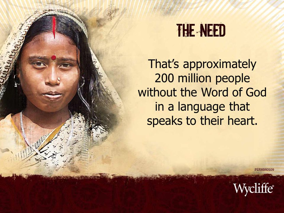 That's approximately 200 million people without the Word of God in a language that speaks to their heart.