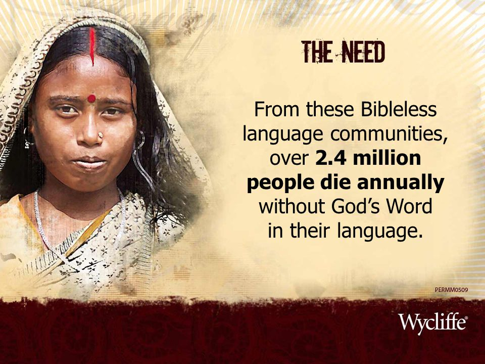 From these Bibleless language communities, over 2.4 million people die annually without God's Word in their language.