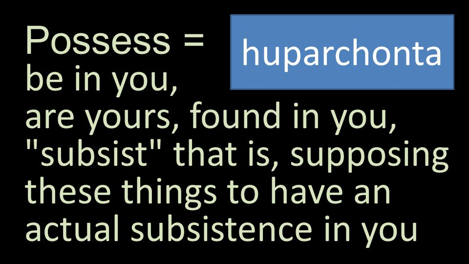 Possess = be in you, are yours, found in you, subsist that is, supposing these things to have an actual subsistence in you huparchonta