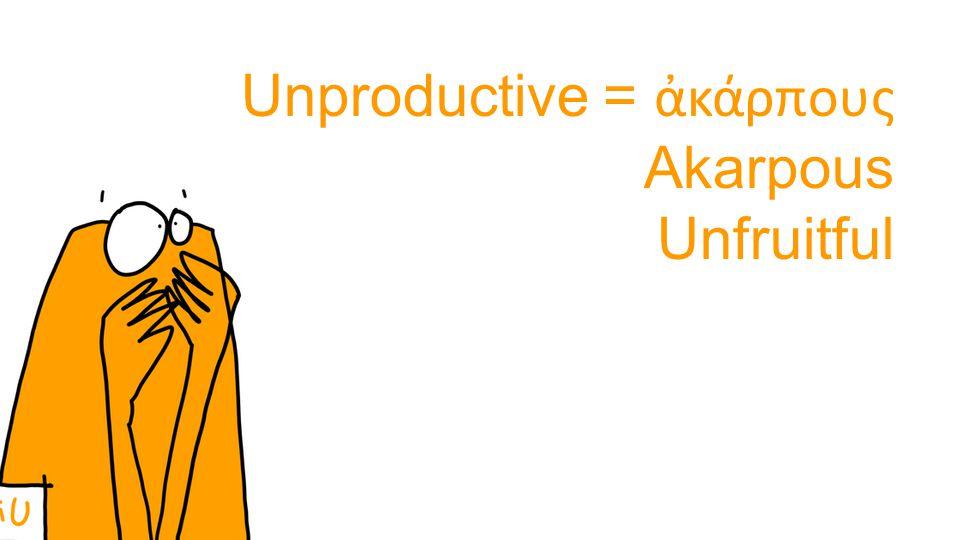 Unproductive = ἀκάρπους Akarpous Unfruitful
