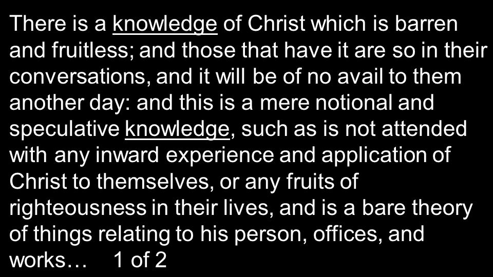 There is a knowledge of Christ which is barren and fruitless; and those that have it are so in their conversations, and it will be of no avail to them another day: and this is a mere notional and speculative knowledge, such as is not attended with any inward experience and application of Christ to themselves, or any fruits of righteousness in their lives, and is a bare theory of things relating to his person, offices, and works… 1 of 2