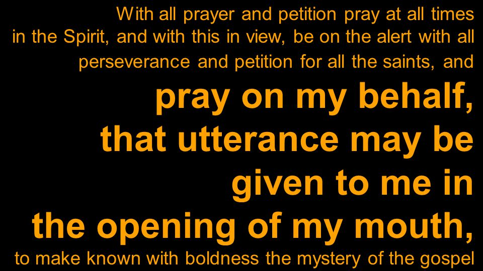 With all prayer and petition pray at all times in the Spirit, and with this in view, be on the alert with all perseverance and petition for all the saints, and pray on my behalf, that utterance may be given to me in the opening of my mouth, to make known with boldness the mystery of the gospel