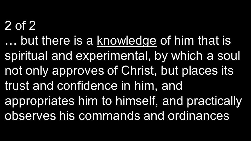 2 of 2 … but there is a knowledge of him that is spiritual and experimental, by which a soul not only approves of Christ, but places its trust and con