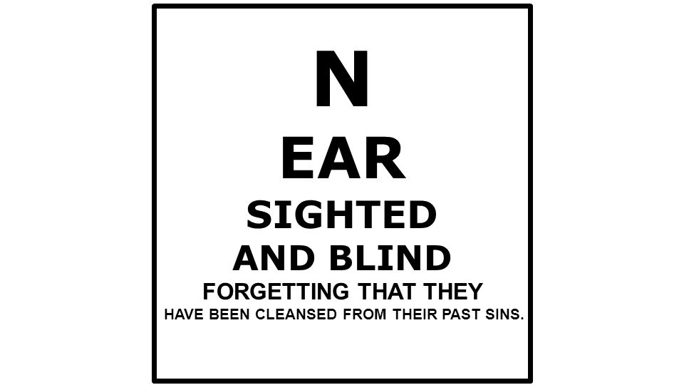 N EAR SIGHTED AND BLIND FORGETTING THAT THEY HAVE BEEN CLEANSED FROM THEIR PAST SINS.