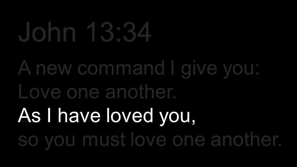 A new command I give you: Love one another. As I have loved you, so you must love one another. John 13:34
