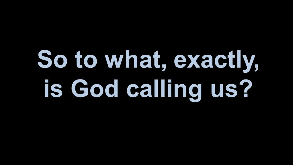 So to what, exactly, is God calling us