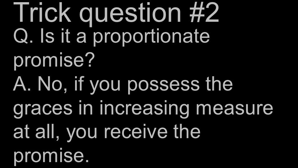 Q. Is it a proportionate promise? A. No, if you possess the graces in increasing measure at all, you receive the promise. Trick question #2