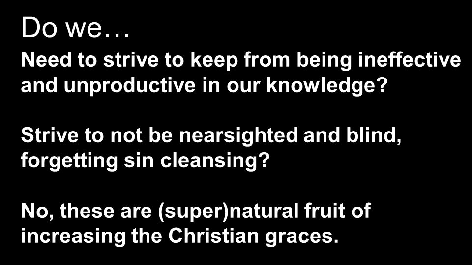Do we… Need to strive to keep from being ineffective and unproductive in our knowledge.