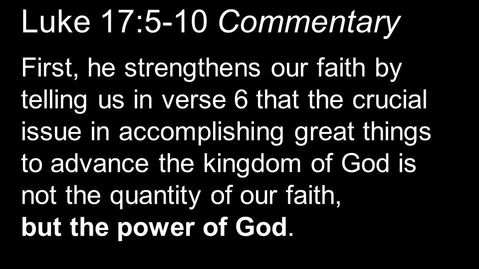 Luke 17:5-10 Commentary First, he strengthens our faith by telling us in verse 6 that the crucial issue in accomplishing great things to advance the kingdom of God is not the quantity of our faith, but the power of God.