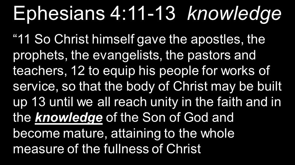 Ephesians 4:11-13 knowledge 11 So Christ himself gave the apostles, the prophets, the evangelists, the pastors and teachers, 12 to equip his people for works of service, so that the body of Christ may be built up 13 until we all reach unity in the faith and in the knowledge of the Son of God and become mature, attaining to the whole measure of the fullness of Christ