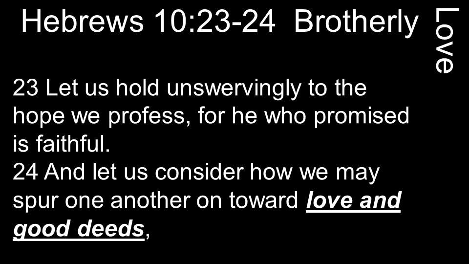 Hebrews 10:23-24 Brotherly 23 Let us hold unswervingly to the hope we profess, for he who promised is faithful.