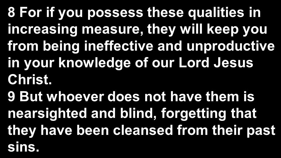 8 For if you possess these qualities in increasing measure, they will keep you from being ineffective and unproductive in your knowledge of our Lord Jesus Christ.