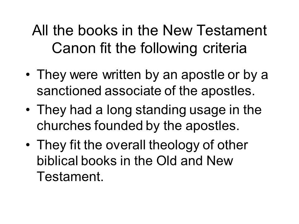 All the books in the New Testament Canon fit the following criteria They were written by an apostle or by a sanctioned associate of the apostles.
