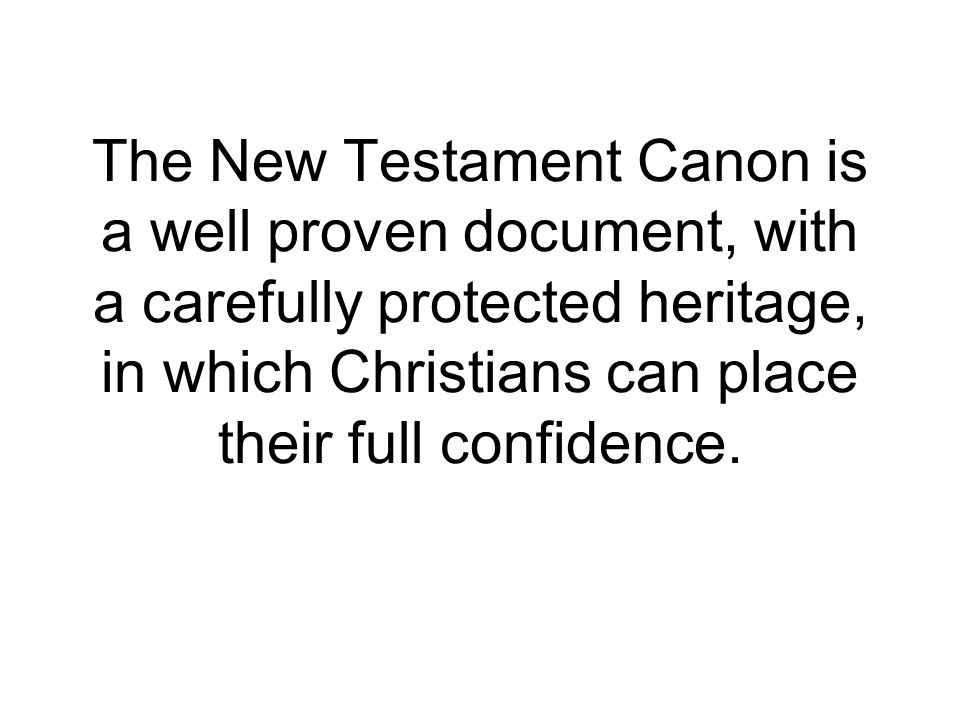 The New Testament Canon is a well proven document, with a carefully protected heritage, in which Christians can place their full confidence.
