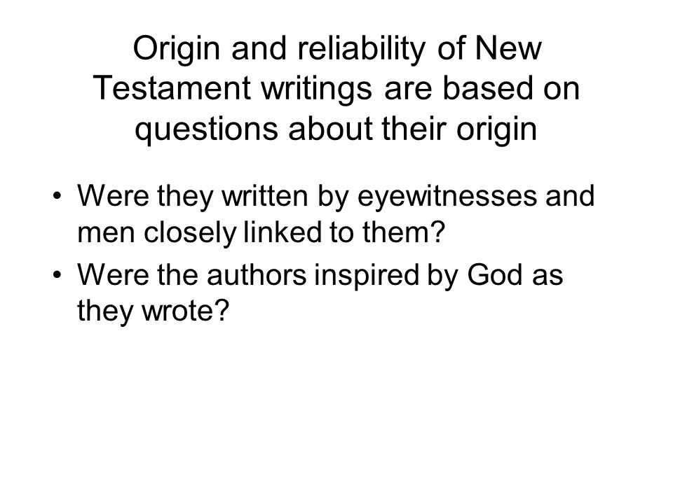 Origin and reliability of New Testament writings are based on questions about their origin Were they written by eyewitnesses and men closely linked to them.