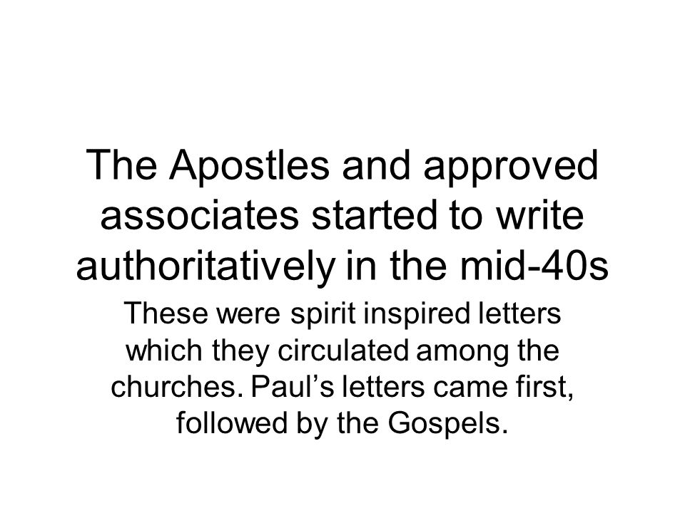 The Apostles and approved associates started to write authoritatively in the mid-40s These were spirit inspired letters which they circulated among the churches.