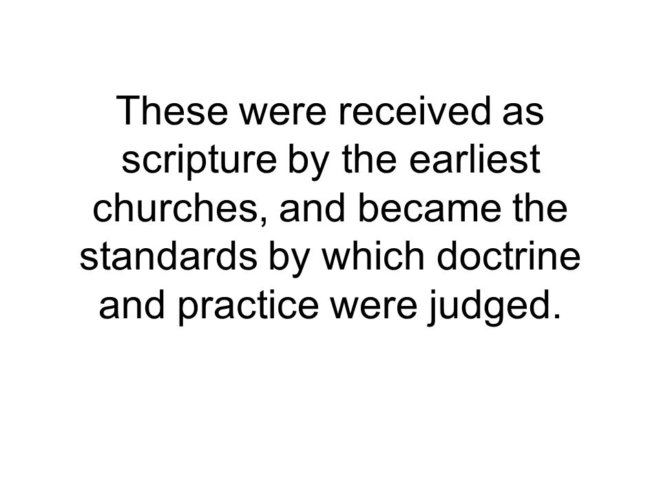 These were received as scripture by the earliest churches, and became the standards by which doctrine and practice were judged.