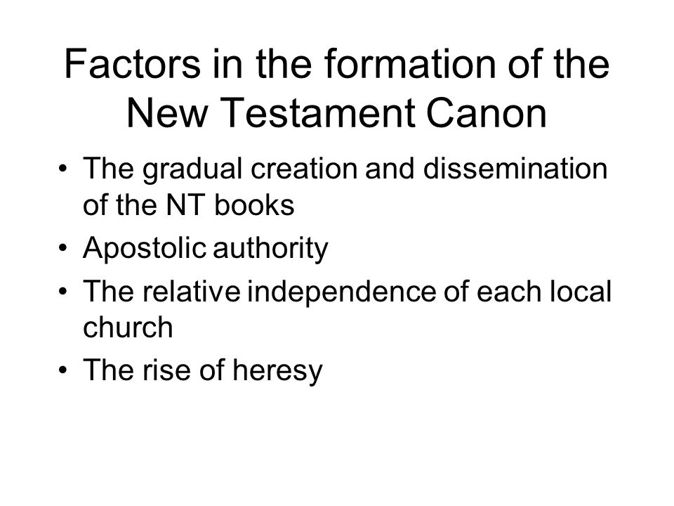 Factors in the formation of the New Testament Canon The gradual creation and dissemination of the NT books Apostolic authority The relative independence of each local church The rise of heresy