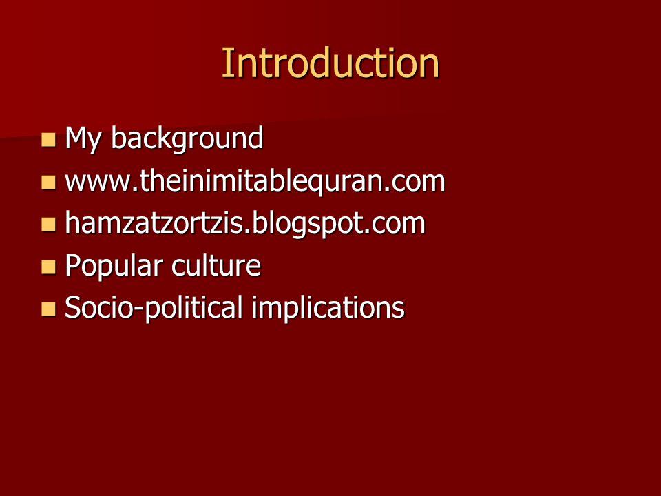 Introduction My background My background www.theinimitablequran.com www.theinimitablequran.com hamzatzortzis.blogspot.com hamzatzortzis.blogspot.com Popular culture Popular culture Socio-political implications Socio-political implications