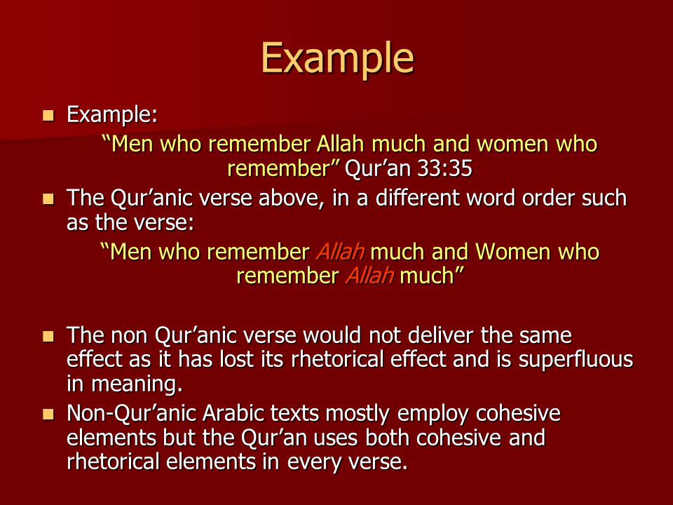 Example Example: Example: Men who remember Allah much and women who remember Qur'an 33:35 The Qur'anic verse above, in a different word order such as the verse: The Qur'anic verse above, in a different word order such as the verse: Men who remember Allah much and Women who remember Allah much The non Qur'anic verse would not deliver the same effect as it has lost its rhetorical effect and is superfluous in meaning.