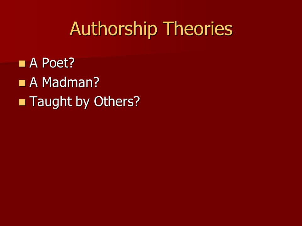 Authorship Theories A Poet A Poet A Madman A Madman Taught by Others Taught by Others