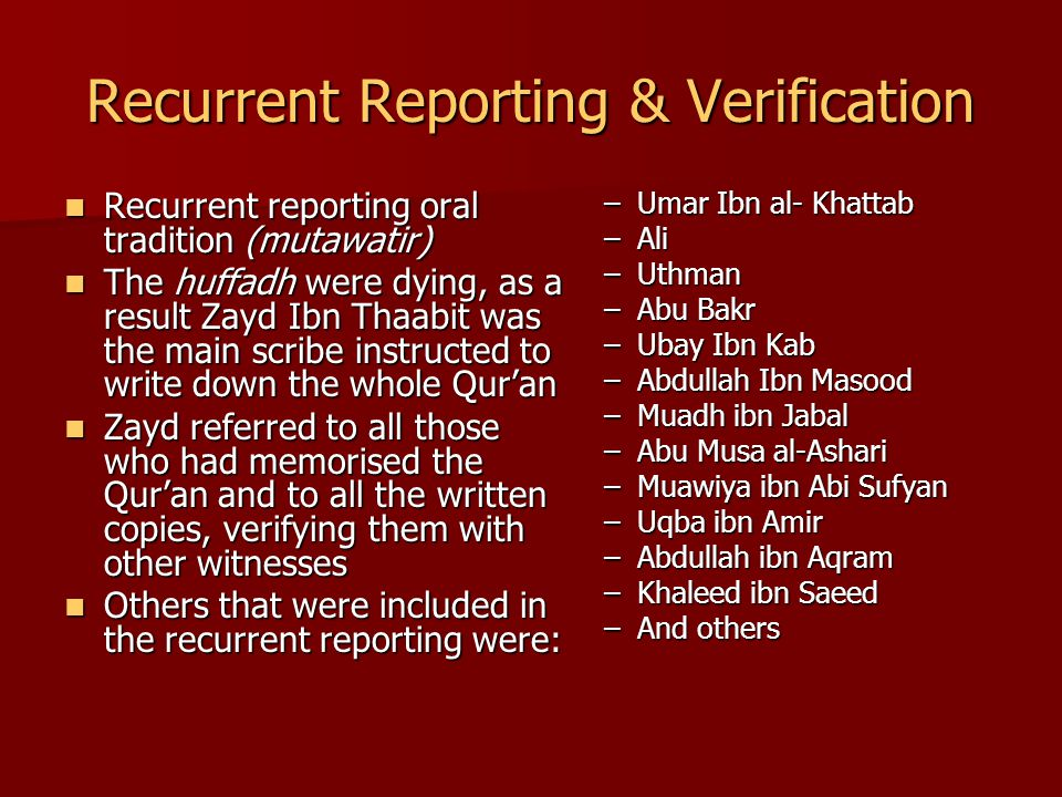 Recurrent Reporting & Verification Recurrent reporting oral tradition (mutawatir) Recurrent reporting oral tradition (mutawatir) The huffadh were dying, as a result Zayd Ibn Thaabit was the main scribe instructed to write down the whole Qur'an The huffadh were dying, as a result Zayd Ibn Thaabit was the main scribe instructed to write down the whole Qur'an Zayd referred to all those who had memorised the Qur'an and to all the written copies, verifying them with other witnesses Zayd referred to all those who had memorised the Qur'an and to all the written copies, verifying them with other witnesses Others that were included in the recurrent reporting were: Others that were included in the recurrent reporting were: –Umar Ibn al- Khattab –Ali –Uthman –Abu Bakr –Ubay Ibn Kab –Abdullah Ibn Masood –Muadh ibn Jabal –Abu Musa al-Ashari –Muawiya ibn Abi Sufyan –Uqba ibn Amir –Abdullah ibn Aqram –Khaleed ibn Saeed –And others