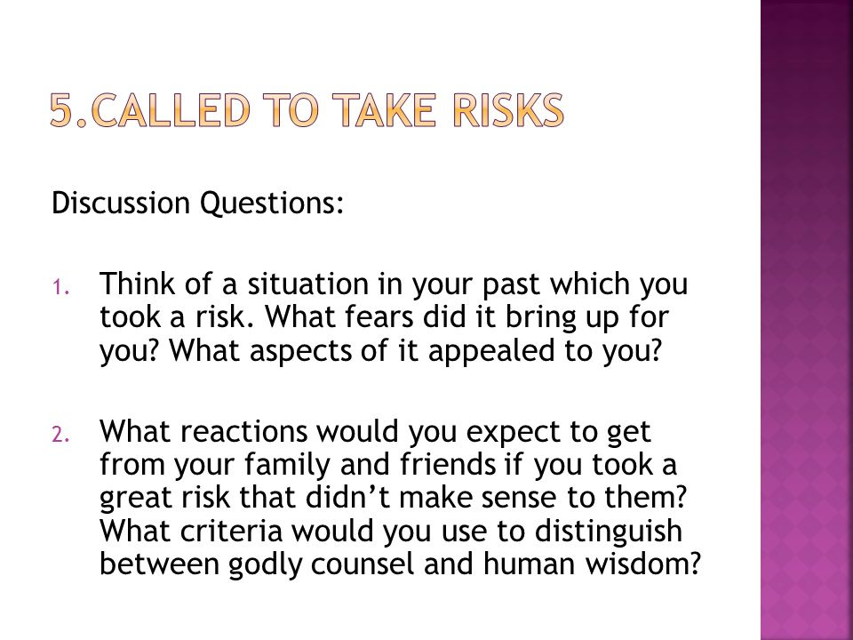 Discussion Questions: 1. Think of a situation in your past which you took a risk. What fears did it bring up for you? What aspects of it appealed to y