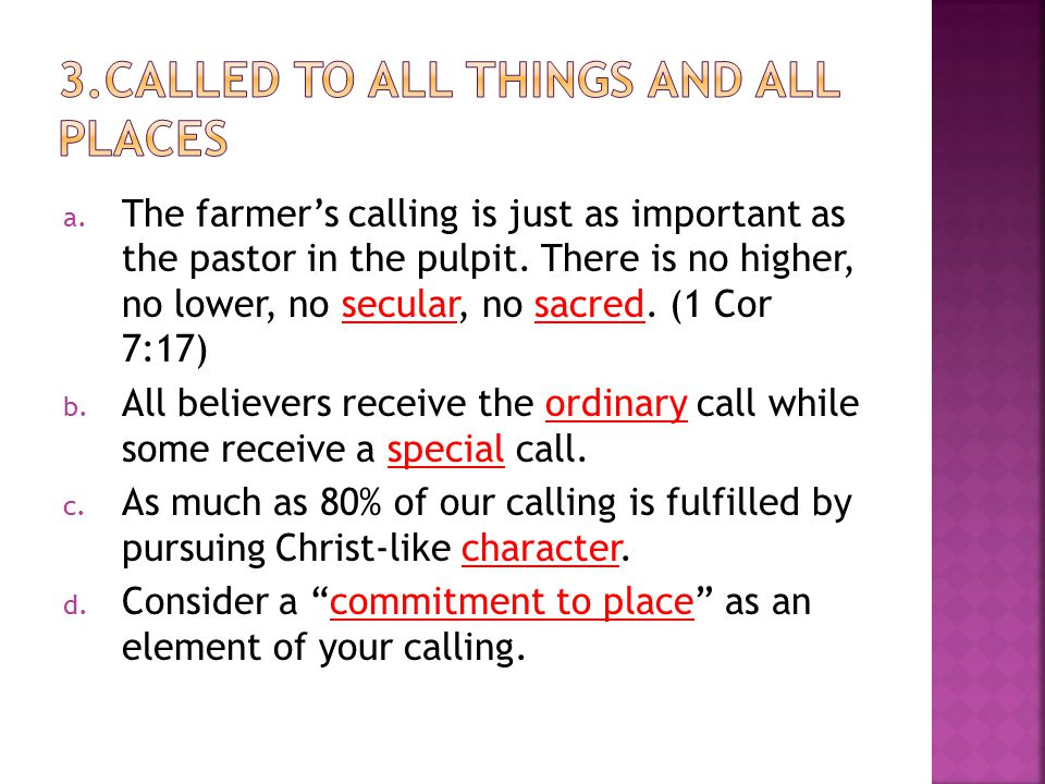 a. The farmer's calling is just as important as the pastor in the pulpit. There is no higher, no lower, no secular, no sacred. (1 Cor 7:17) b. All bel