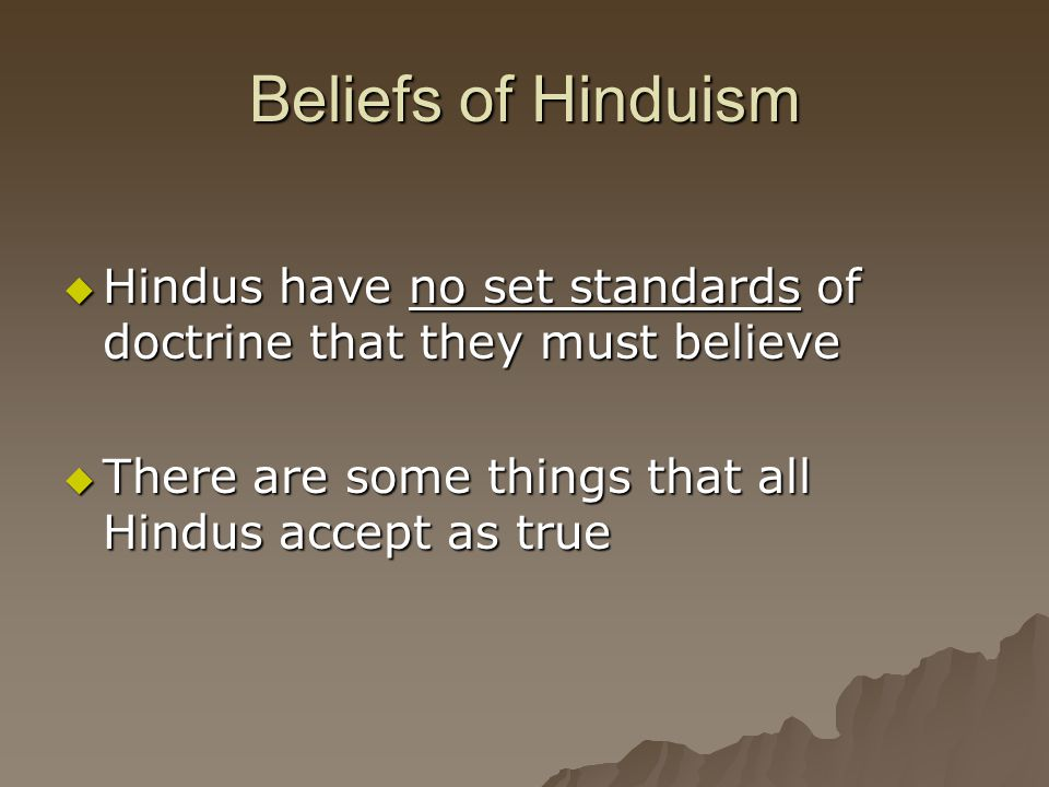 Beliefs of Hinduism  Hindus have no set standards of doctrine that they must believe  There are some things that all Hindus accept as true