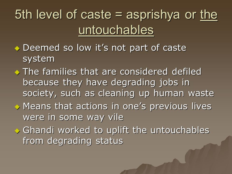 5th level of caste = asprishya or the untouchables  Deemed so low it's not part of caste system  The families that are considered defiled because th