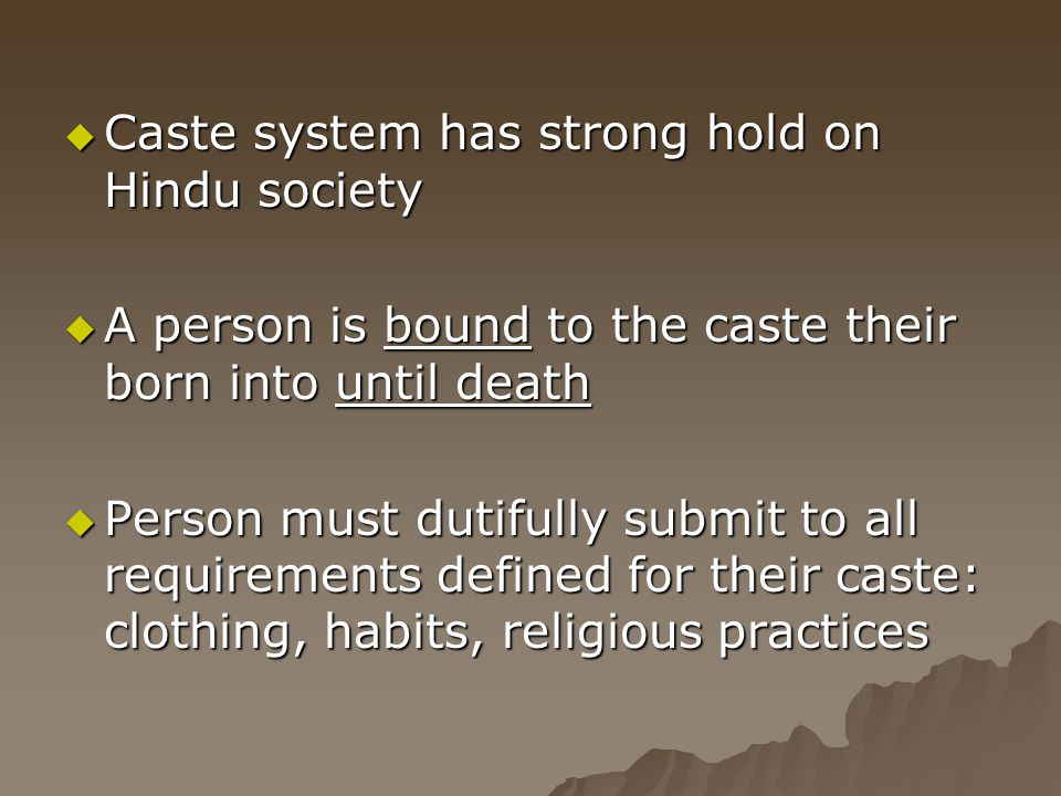  Caste system has strong hold on Hindu society  A person is bound to the caste their born into until death  Person must dutifully submit to all req