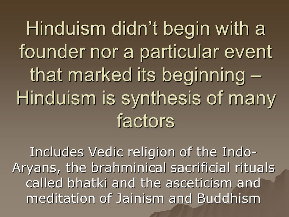 Hinduism didn't begin with a founder nor a particular event that marked its beginning – Hinduism is synthesis of many factors Includes Vedic religion