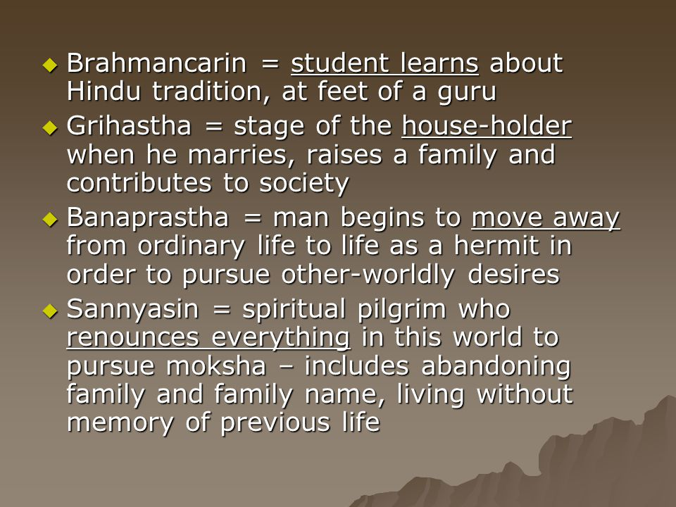  Brahmancarin = student learns about Hindu tradition, at feet of a guru  Grihastha = stage of the house-holder when he marries, raises a family and