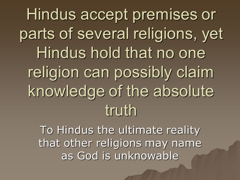 Hindus accept premises or parts of several religions, yet Hindus hold that no one religion can possibly claim knowledge of the absolute truth To Hindu