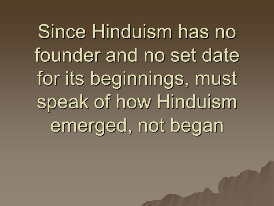 Since Hinduism has no founder and no set date for its beginnings, must speak of how Hinduism emerged, not began