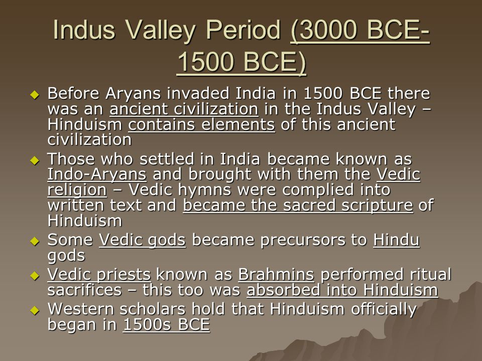 Indus Valley Period (3000 BCE- 1500 BCE)  Before Aryans invaded India in 1500 BCE there was an ancient civilization in the Indus Valley – Hinduism co