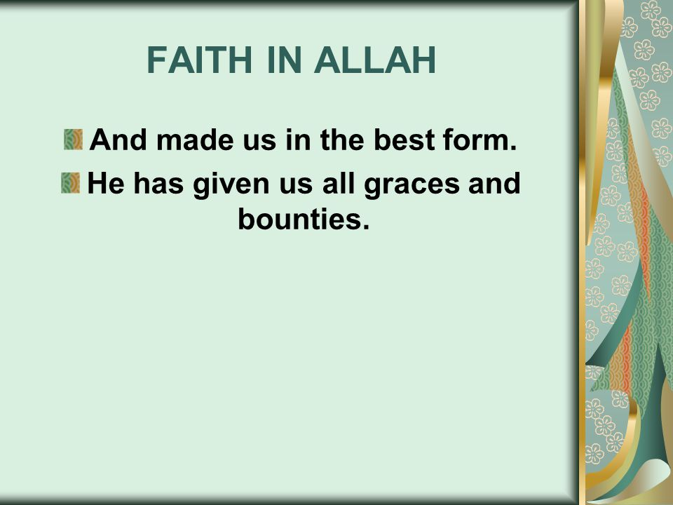FAITH IN ALLAH And made us in the best form. He has given us all graces and bounties.
