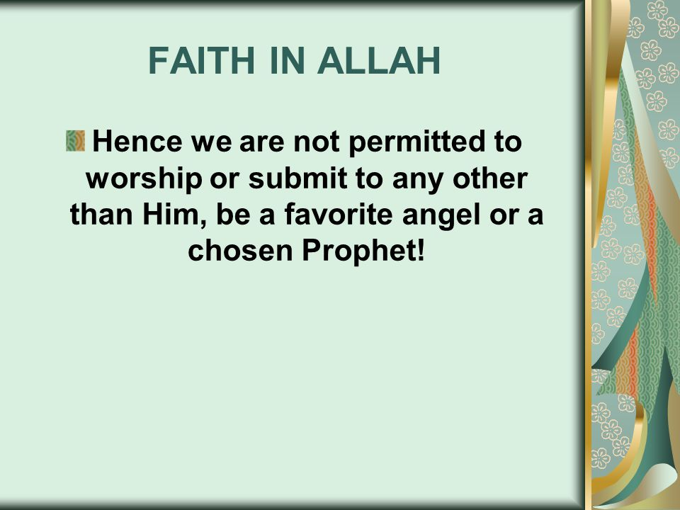 FAITH IN ALLAH Hence we are not permitted to worship or submit to any other than Him, be a favorite angel or a chosen Prophet!