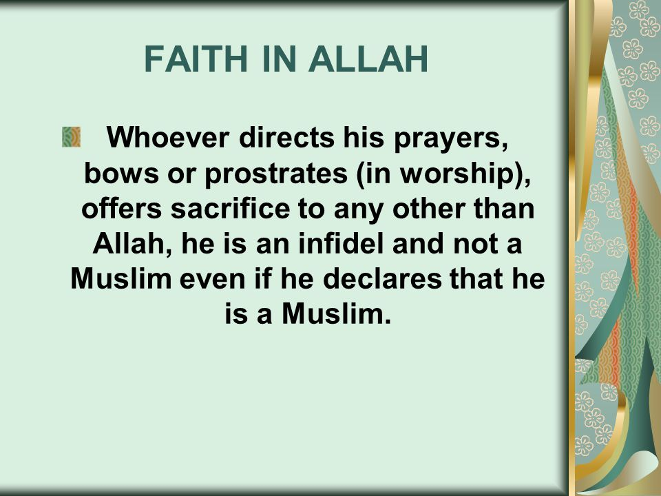 FAITH IN ALLAH Whoever directs his prayers, bows or prostrates (in worship), offers sacrifice to any other than Allah, he is an infidel and not a Musl